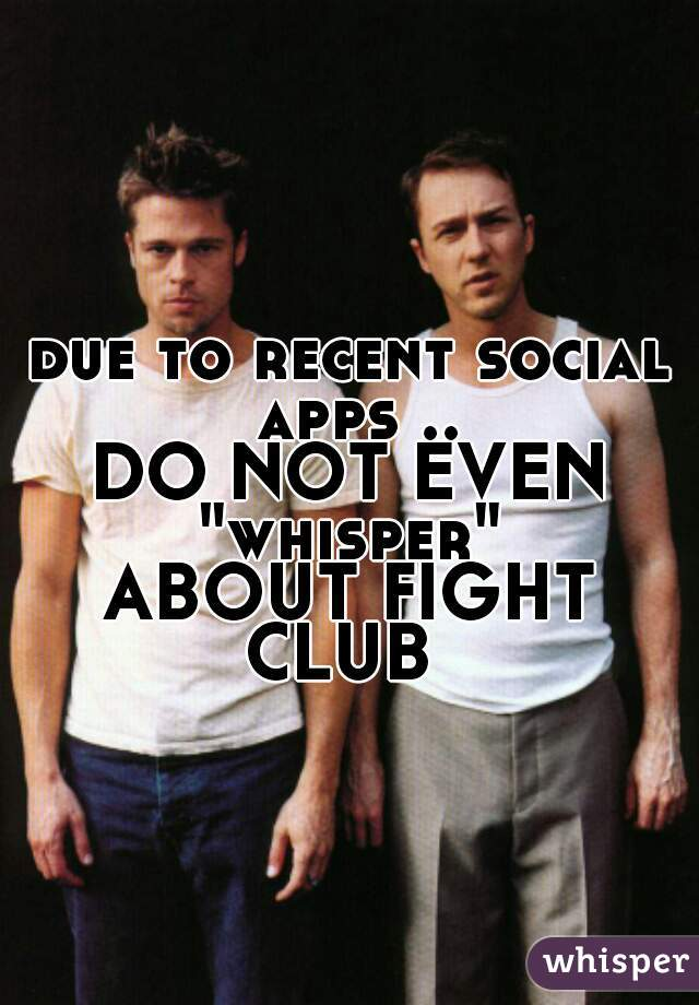 """due to recent social apps ..   DO NOT EVEN   """"whisper""""   ABOUT FIGHT CLUB"""
