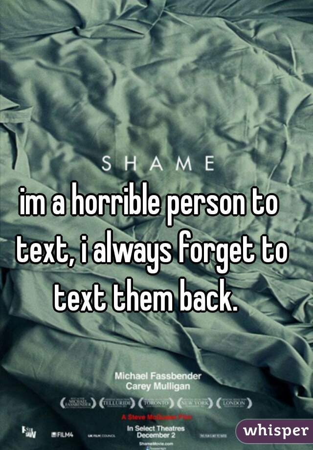 im a horrible person to text, i always forget to text them back.