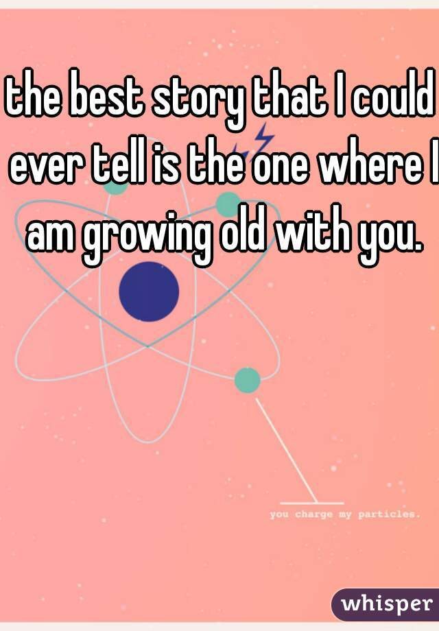 the best story that I could ever tell is the one where I am growing old with you.