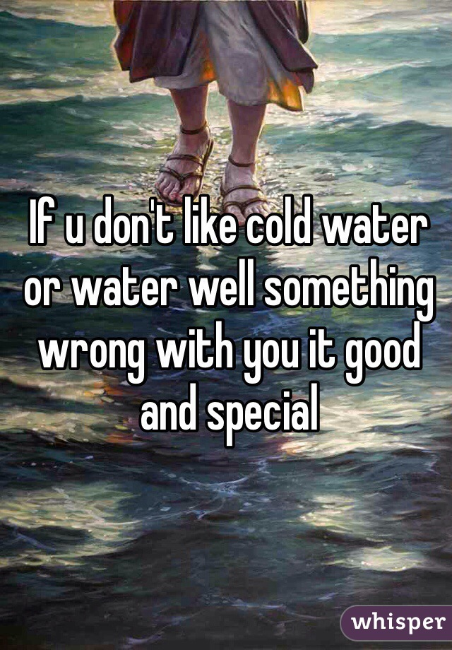 If u don't like cold water or water well something wrong with you it good and special