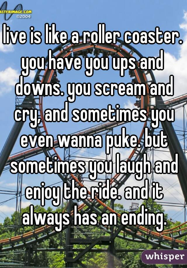 live is like a roller coaster. you have you ups and downs. you scream and cry, and sometimes you even wanna puke. but sometimes you laugh and enjoy the ride. and it always has an ending.