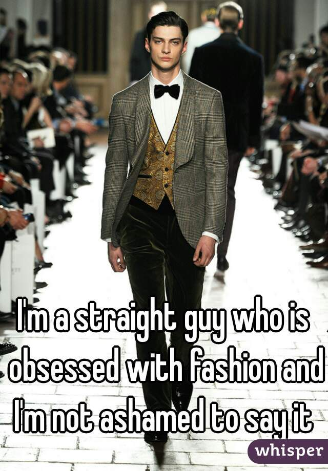 I'm a straight guy who is obsessed with fashion and I'm not ashamed to say it