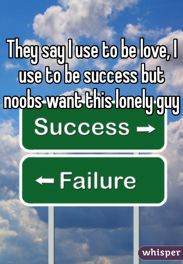 They say I use to be love, I use to be success but noobs want this lonely guy