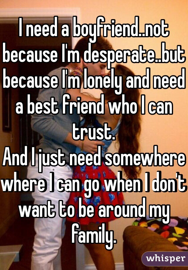 I need a boyfriend..not because I'm desperate..but because I'm lonely and need a best friend who I can trust. And I just need somewhere where I can go when I don't want to be around my family.