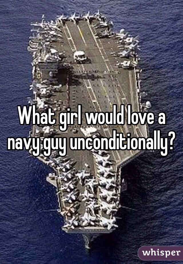 What girl would love a navy guy unconditionally?
