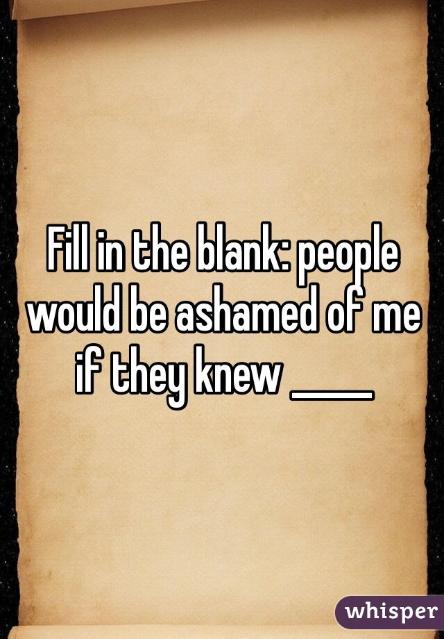 Fill in the blank: people would be ashamed of me if they knew _____