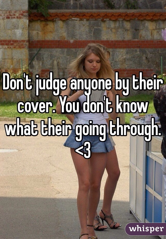 Don't judge anyone by their cover. You don't know what their going through. <3