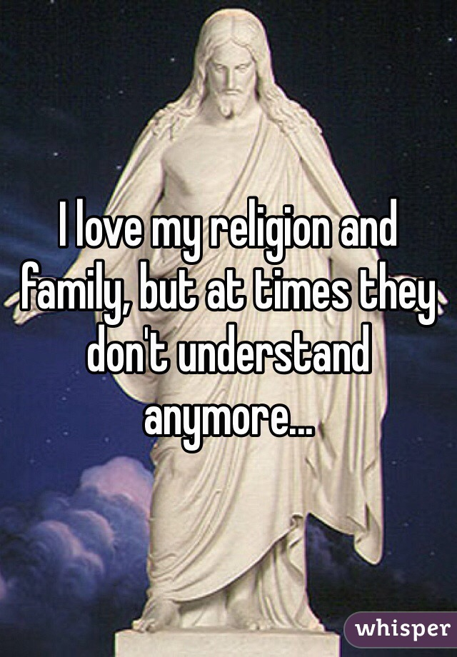 I love my religion and family, but at times they don't understand anymore...