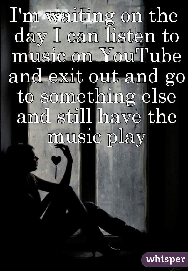 I'm waiting on the day I can listen to music on YouTube and exit out and go to something else and still have the music play