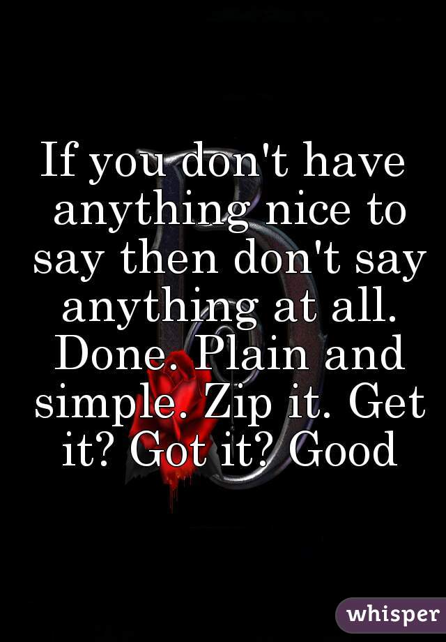 If you don't have anything nice to say then don't say anything at all. Done. Plain and simple. Zip it. Get it? Got it? Good