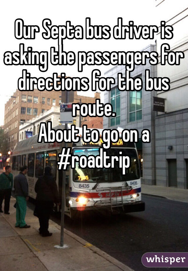 Our Septa bus driver is asking the passengers for directions for the bus route.  About to go on a #roadtrip