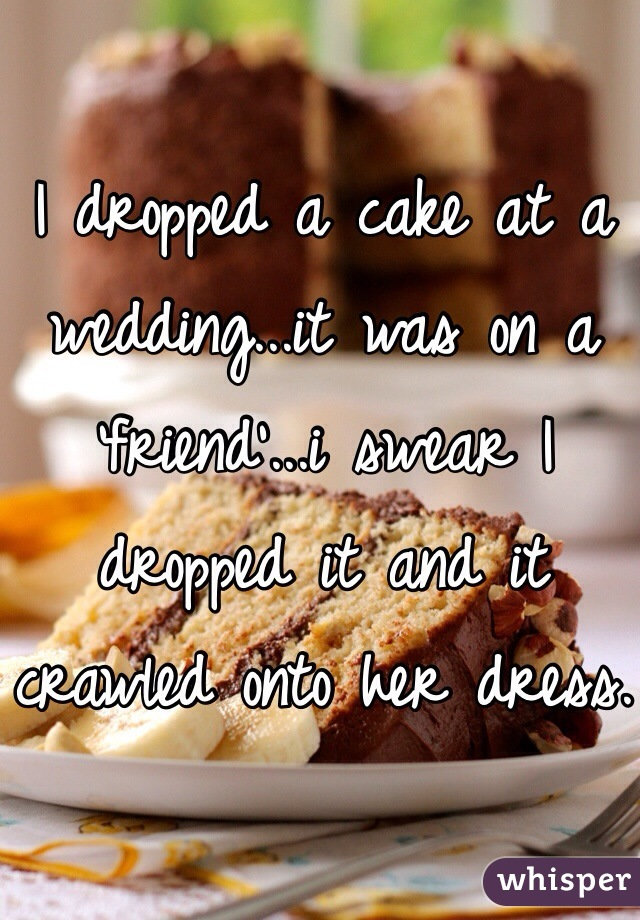 I dropped a cake at a wedding...it was on a 'friend'...i swear I dropped it and it crawled onto her dress.