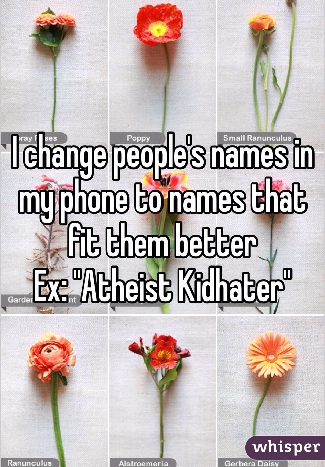 "I change people's names in my phone to names that fit them better Ex: ""Atheist Kidhater"""