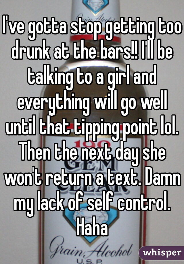 I've gotta stop getting too drunk at the bars!! I'll be talking to a girl and everything will go well until that tipping point lol. Then the next day she won't return a text. Damn my lack of self control. Haha