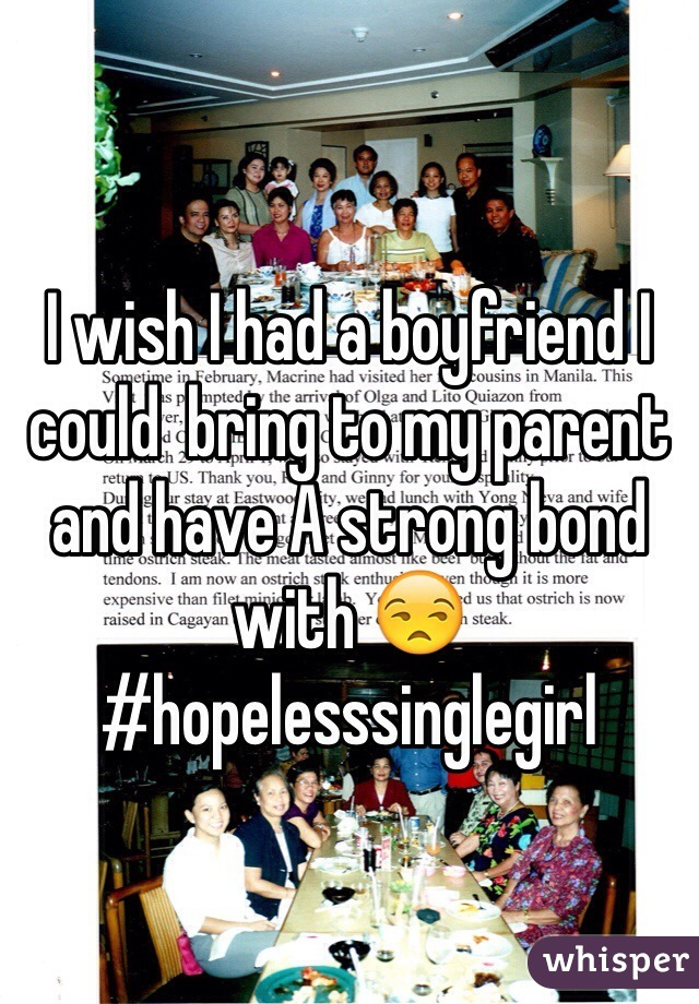 I wish I had a boyfriend I could  bring to my parent and have A strong bond with 😒 #hopelesssinglegirl
