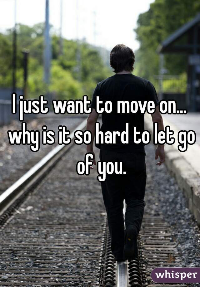 I just want to move on... why is it so hard to let go of you.