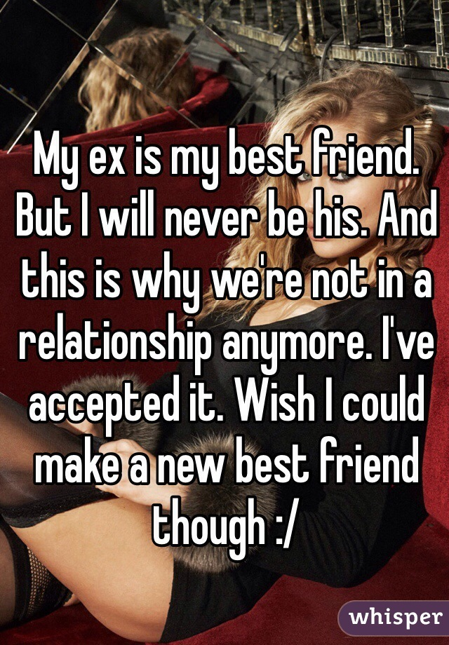 My ex is my best friend. But I will never be his. And this is why we're not in a relationship anymore. I've accepted it. Wish I could make a new best friend though :/