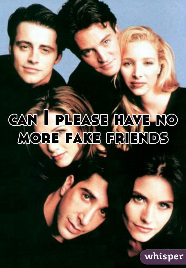 can I please have no more fake friends