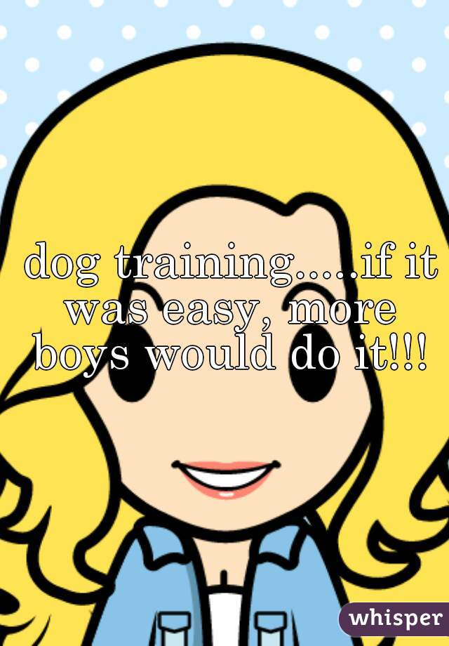 dog training.....if it was easy, more boys would do it!!!