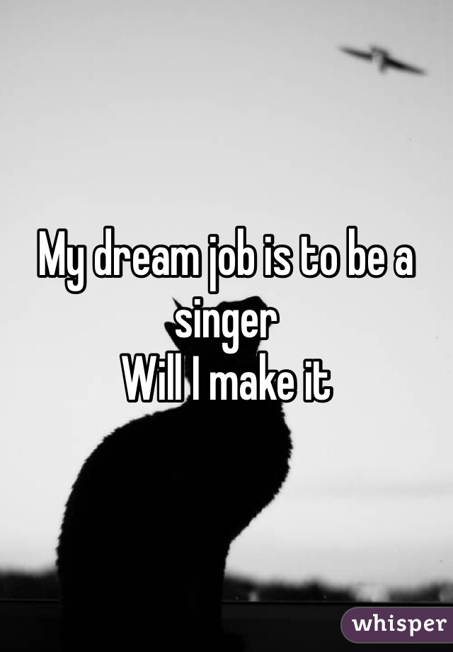 My dream job is to be a singer Will I make it