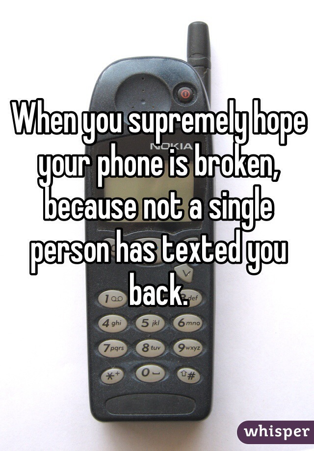 When you supremely hope your phone is broken, because not a single person has texted you back.