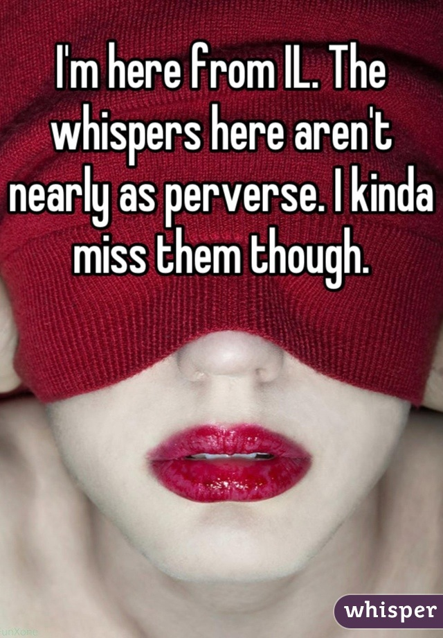 I'm here from IL. The whispers here aren't nearly as perverse. I kinda miss them though.