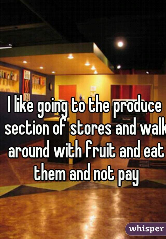I like going to the produce section of stores and walk around with fruit and eat them and not pay
