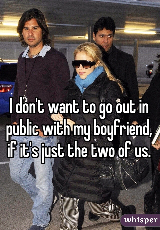 I don't want to go out in public with my boyfriend, if it's just the two of us.