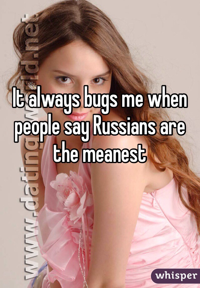 It always bugs me when people say Russians are the meanest