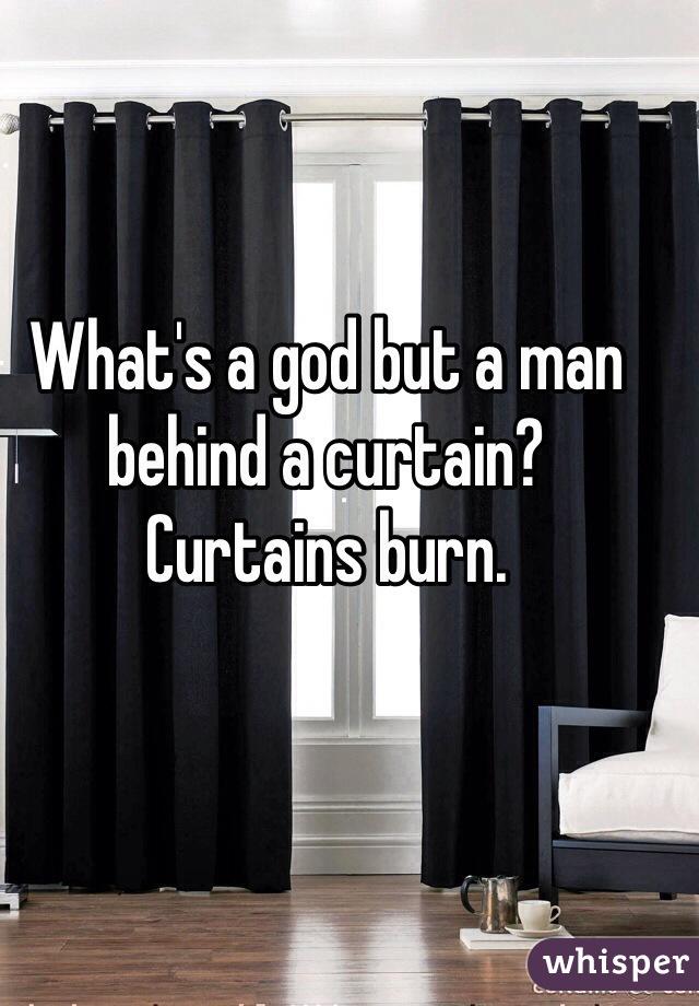 What's a god but a man behind a curtain?  Curtains burn.