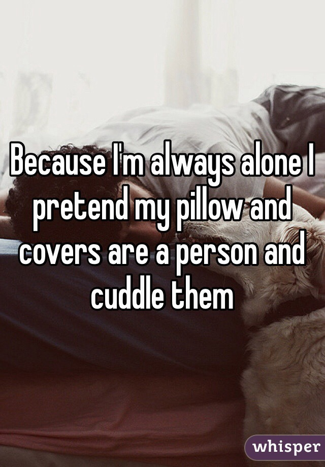Because I'm always alone I pretend my pillow and covers are a person and cuddle them
