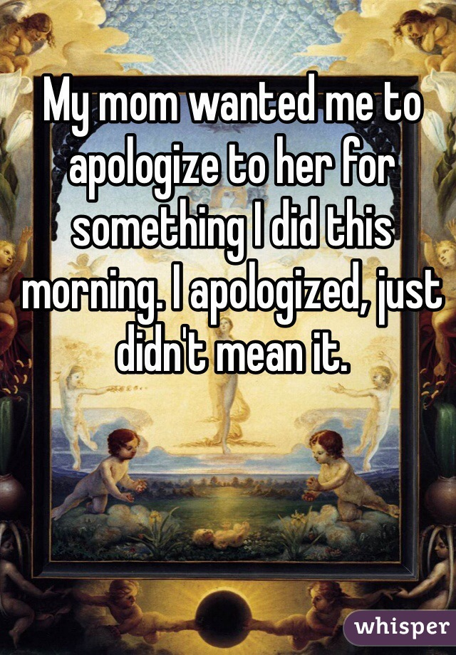 My mom wanted me to apologize to her for something I did this morning. I apologized, just didn't mean it.