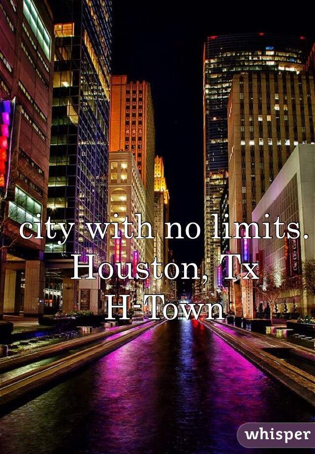 city with no limits. Houston, Tx  H-Town