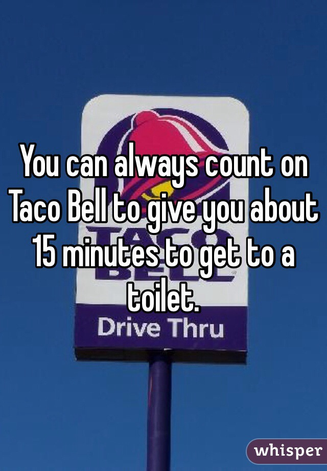 You can always count on Taco Bell to give you about 15 minutes to get to a toilet.