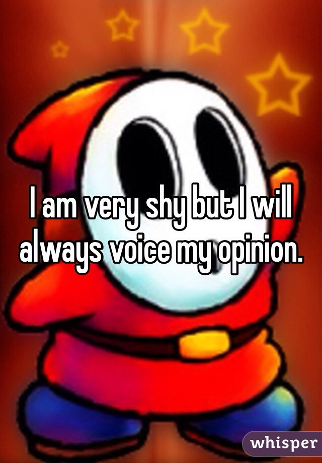 I am very shy but I will always voice my opinion.