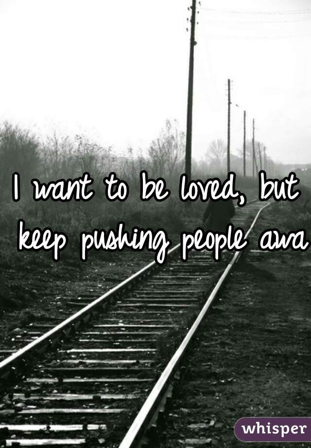 I want to be loved, but keep pushing people away