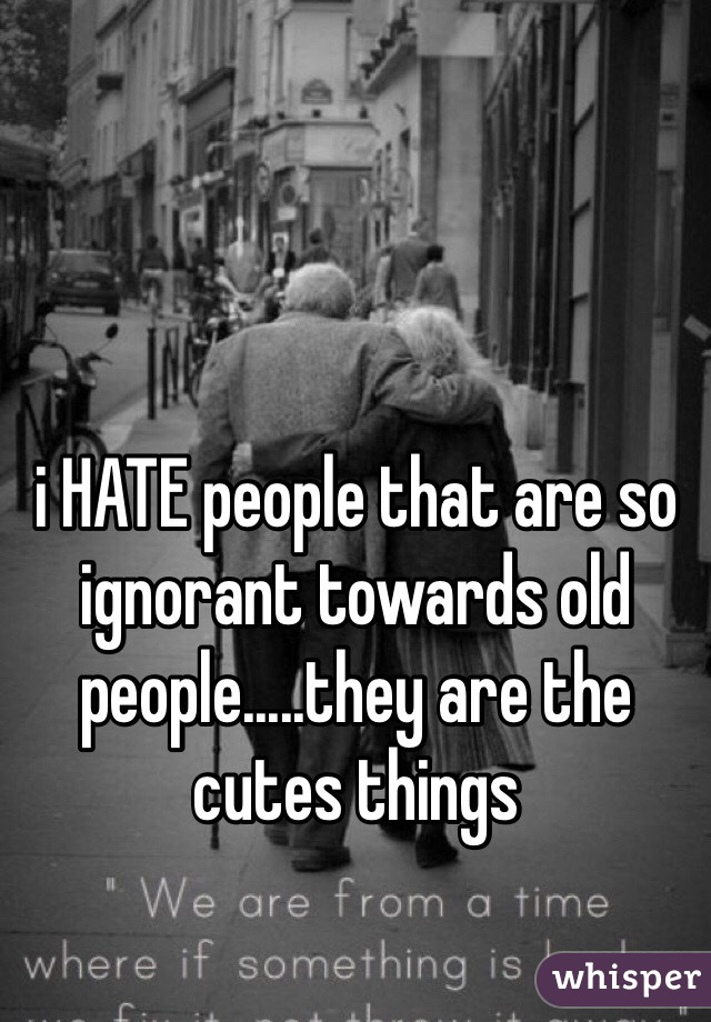 i HATE people that are so ignorant towards old people.....they are the cutes things