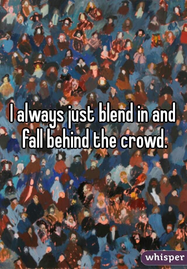 I always just blend in and fall behind the crowd.