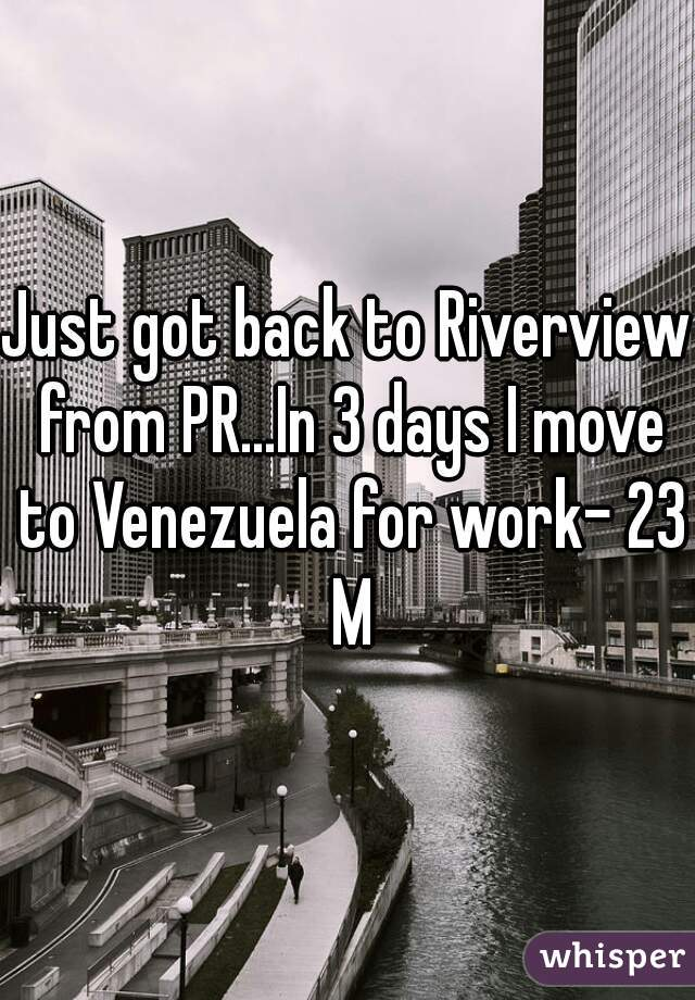 Just got back to Riverview from PR...In 3 days I move to Venezuela for work- 23 M