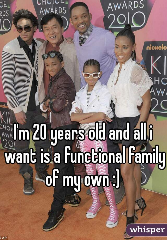 I'm 20 years old and all i want is a functional family of my own :)