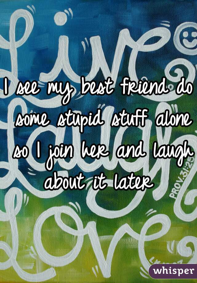 I see my best friend do some stupid stuff alone so I join her and laugh about it later