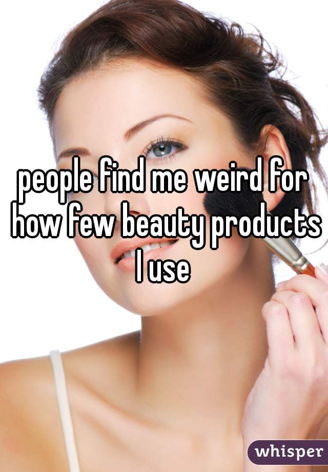 people find me weird for how few beauty products I use