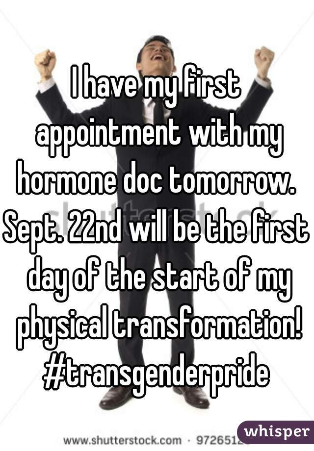 I have my first appointment with my hormone doc tomorrow.  Sept. 22nd will be the first day of the start of my physical transformation! #transgenderpride