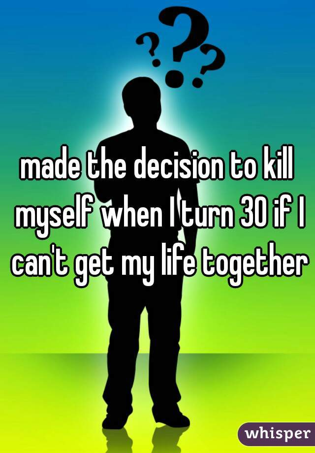 made the decision to kill myself when I turn 30 if I can't get my life together
