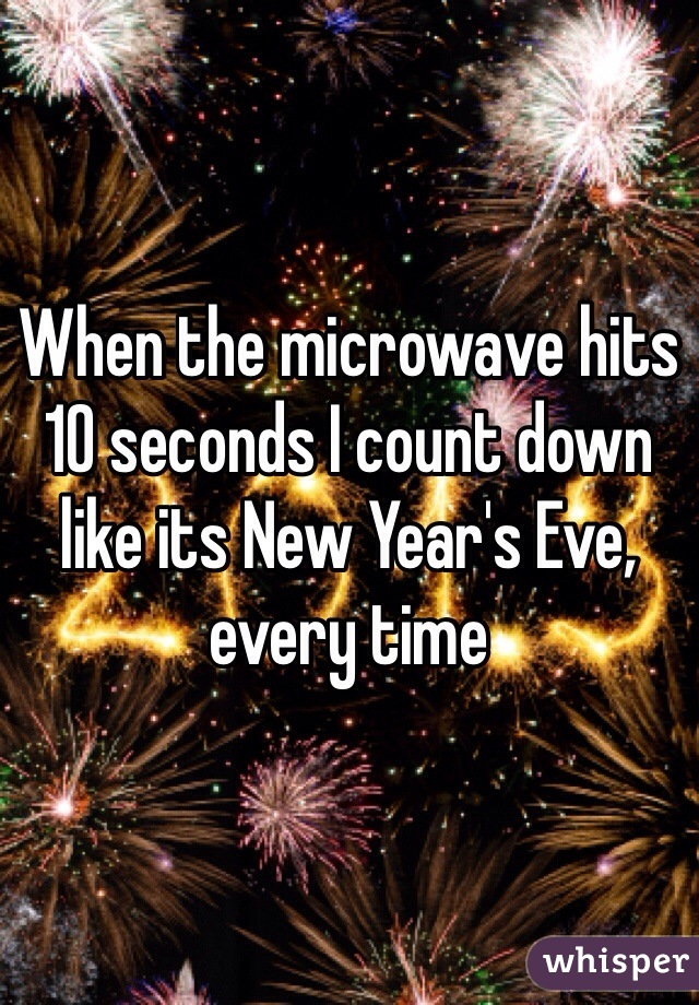 When the microwave hits 10 seconds I count down like its New Year's Eve, every time