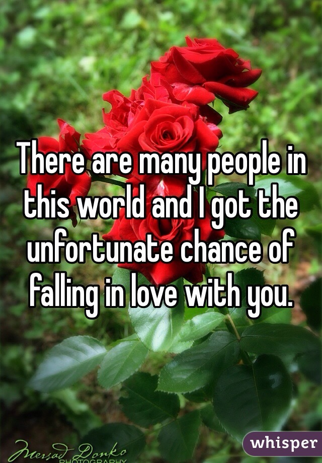 There are many people in this world and I got the unfortunate chance of falling in love with you.
