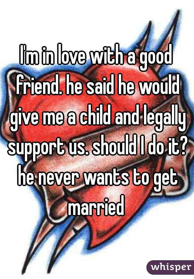 I'm in love with a good friend. he said he would give me a child and legally support us. should I do it? he never wants to get married