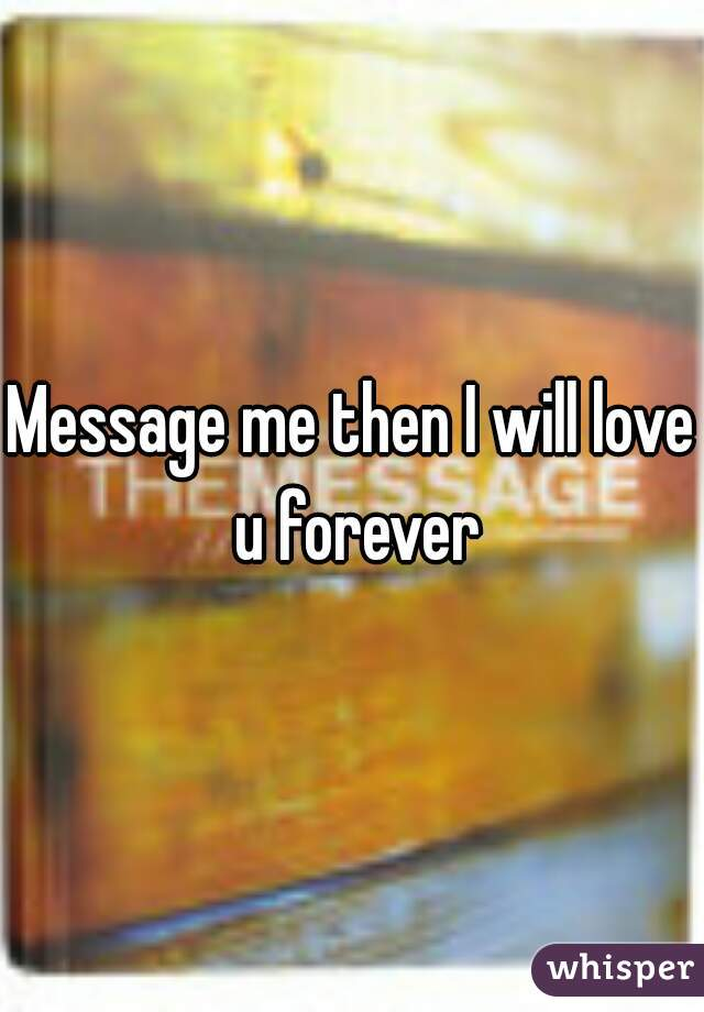 Message me then I will love u forever