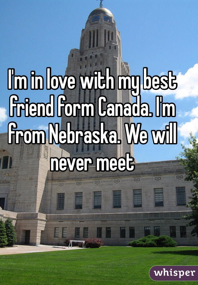 I'm in love with my best friend form Canada. I'm from Nebraska. We will never meet