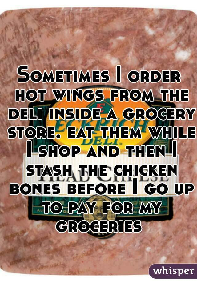 Sometimes I order hot wings from the deli inside a grocery store. eat them while I shop and then I stash the chicken bones before I go up to pay for my groceries